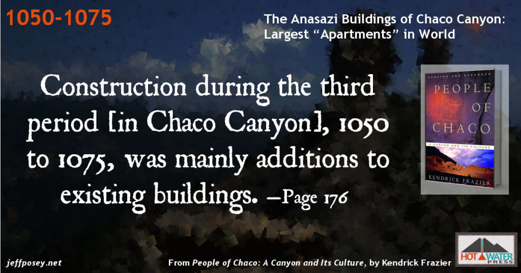 Construction during the third period [in Chaco Canyon], 1050 to 1075, was mainly additions to existing buildings. —Page 176 From People of Chaco: A Canyon and Its Culture, by Kendrick Frazier