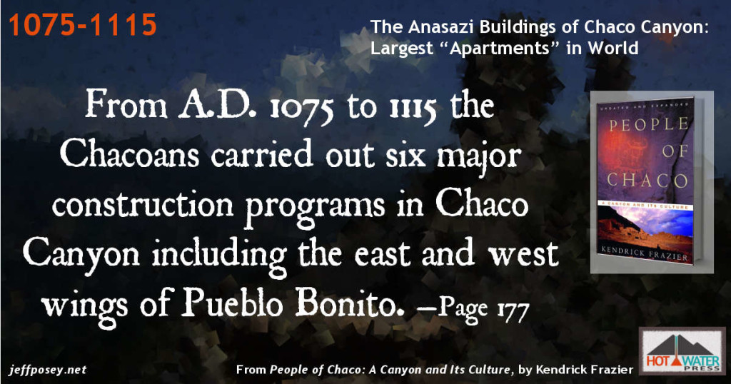 From A.D. 1075 to 1115 the Chacoans carried out six major construction programs in Chaco Canyon including the east and west wings of Pueblo Bonito. —Page 177 From People of Chaco: A Canyon and Its Culture, by Kendrick Frazier