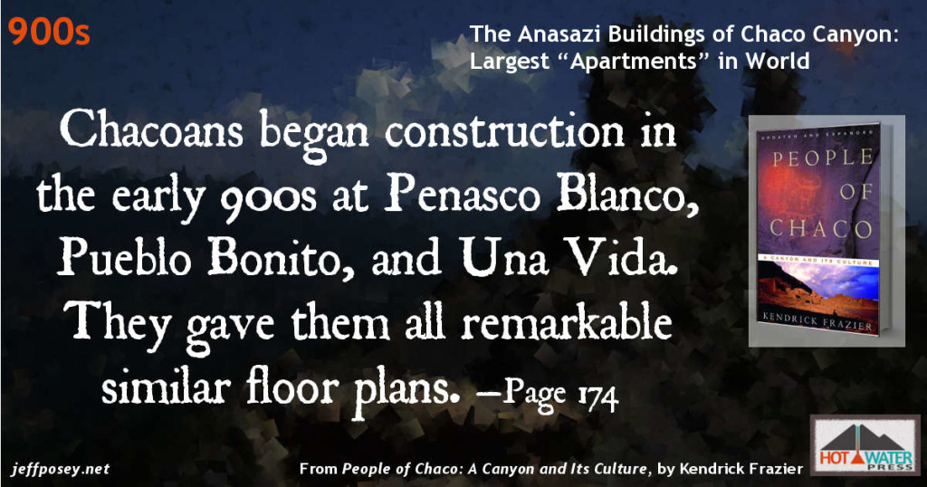 Chacoans began construction in the early 900s at Penasco Blanco, Pueblo Bonito, and Una Vida. They gave them all remarkable similar floor plans. —Page 174 From People of Chaco: A Canyon and Its Culture, by Kendrick Frazier