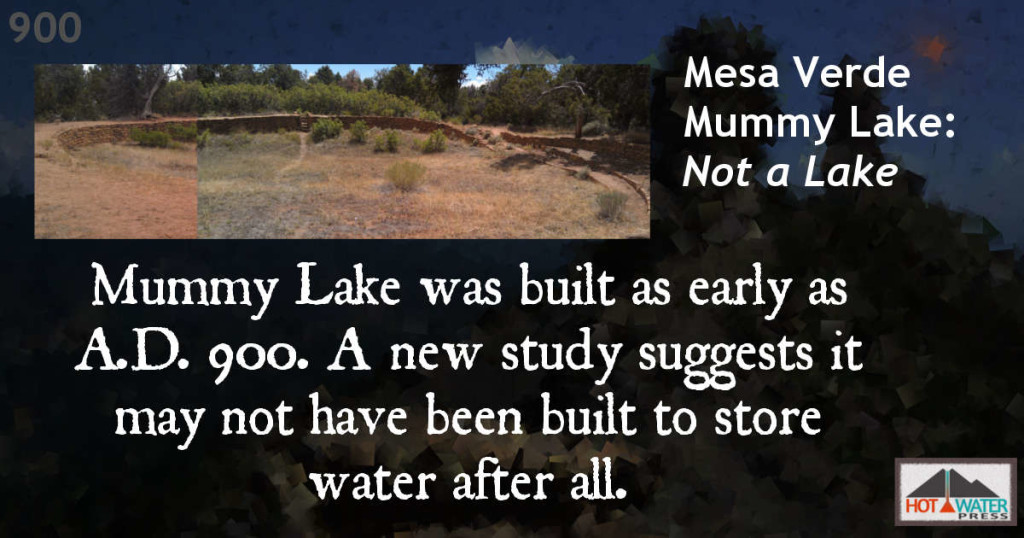 Anasazi Timeline: Mummy Lake at Mesa Verde National Park, built circa 900 A.D., may not have been a lake after all.