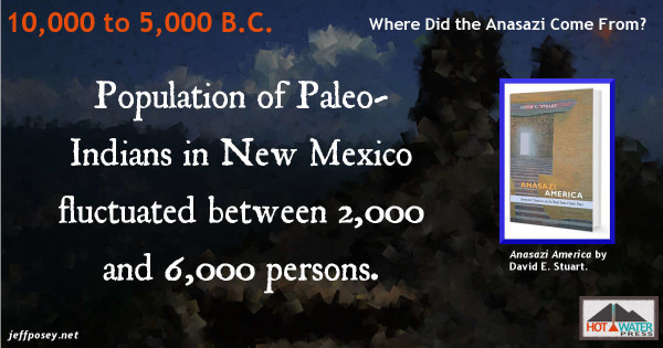 The Paleo-Indian population of New Mexico from 10,000 to 5,000 BC was between 2,000 and 6,000 people. From Anasazi America: Seventeen Centuries on the Road from Center Place, by David E. Stuart