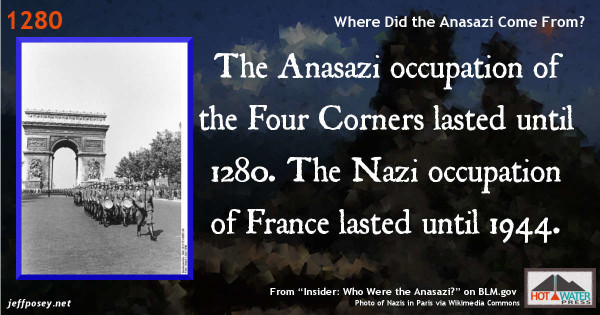 The Anasazi occupation of the Four Corners lasted until 1280. The Nazi occupation of France lasted until 1944. From Who Were the Anasazi on BLM.gov.