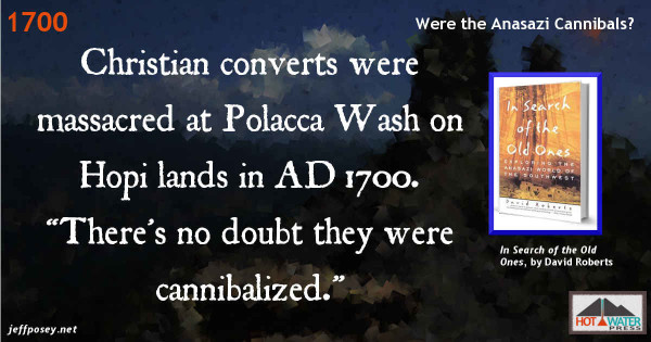 "Christian coverts were massacred at Polacca Wash on Hopi lands in AD 1700. ""There's no doubt they were cannibalized."" From In Search of the Old Ones, by David Roberts."