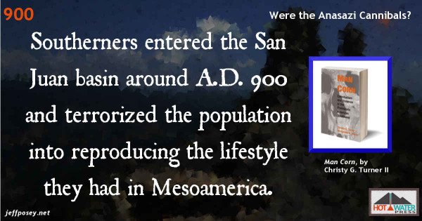 Southerners [from Mexico, mainly the Toltecs]…entered the San Juan basin around A.D. 900 and found a suspicious but pliant population whom they terrorized into reproducing the theocratic lifestyle they had previously known in Mesoamerica. From Man Corn: Cannibalism and Violence in the Prehistoric American Southwest, by Christy G. Turner II