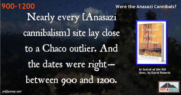 Nearly every cannibalism site lay close to a Chaco outlier. And the dates were right—between 900 and 1200. From In Search of the Old Ones, by David Roberts.