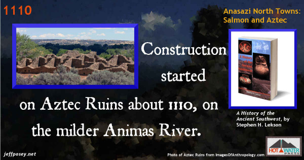 The Great North Road line was extended north [about 10 miles] from Salmon to a stream of more appropriate size, the Animas River. Construction started on Aztec Ruins about 1110. —A History of the Ancient Southwest, by Stephen H. Lekson, p. 154. Photo of Aztec Ruins from ImagesOfAnthropology.com.