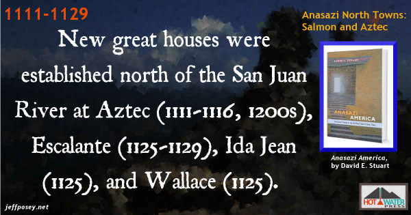 New great houses were established at Aztec (A.D. 1111-1116, expanded in the 1200s), Escalante (1125-1129), Ida Jean (about 1125), and Wallace (about 1125), all north of the San Juan River…where good water, uncrowded conditions, and upland game were available. —Anasazi America, by David E. Stuart, p. 120-121.