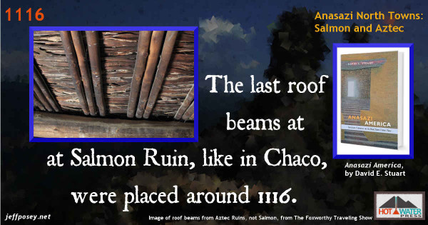 Eerily, [Salmon Ruin's] last roof beams were repaired and replaced at A.D. 1116, the same year repair and expansion stopped in most great houses within the canyon. —Anasazi America, by David E. Stuart, p. 84. Image of roof beams from Aztec Ruins, not Salmon, from The Foxworthy Traveling Show.