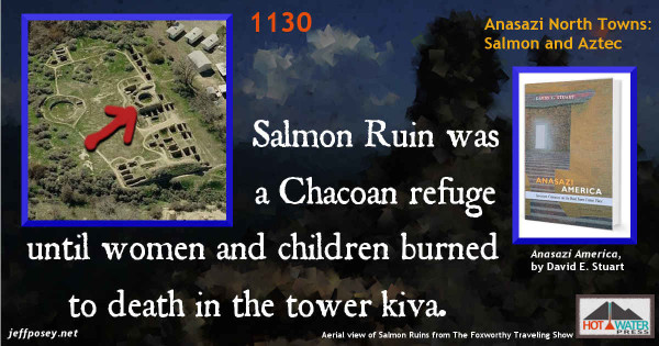 Founded just before 1100, Salmon was a Chacoan refuge until a number of its women and children were burned in the tower kiva that once arose from the main block. —Anasazi America, by David E. Stuart, p. 105. It was apparently attacked and more than 30 women and children who had sought refuge in its impressive tower kiva died horribly in a fire set to destroy the town [in about 1130]. —Anasazi America, by David E. Stuart, p. 136. Aerial view of Salmon Ruins from The Foxworthy Traveling Show.