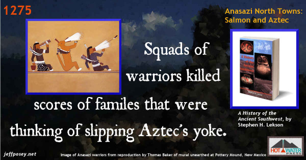 To enforce its failing rule [after yet another drought began in 1275], Aztec unleashed lethal force. At farmsteads, squads of warriors fell upon families failing in their duties, old and young. They were executed to intimidate other villages that might be thinking of slipping Aztec's yoke. Men, women, and children were brutally and publicly killed and left to rot, unburied, in the ruins of their homes. These horrible scenes replayed a score or more times, but even terror could not hold Aztec's failing polity together. —A History of the Ancient Southwest, by Stephen H. Lekson, p. 239. Image of Anasazi warriors from a website with no clear name displaying a Reproduction by Thomas Baker of an Anasazi Indian kiva mural unearthed at Pottery Mound, New Mexico.